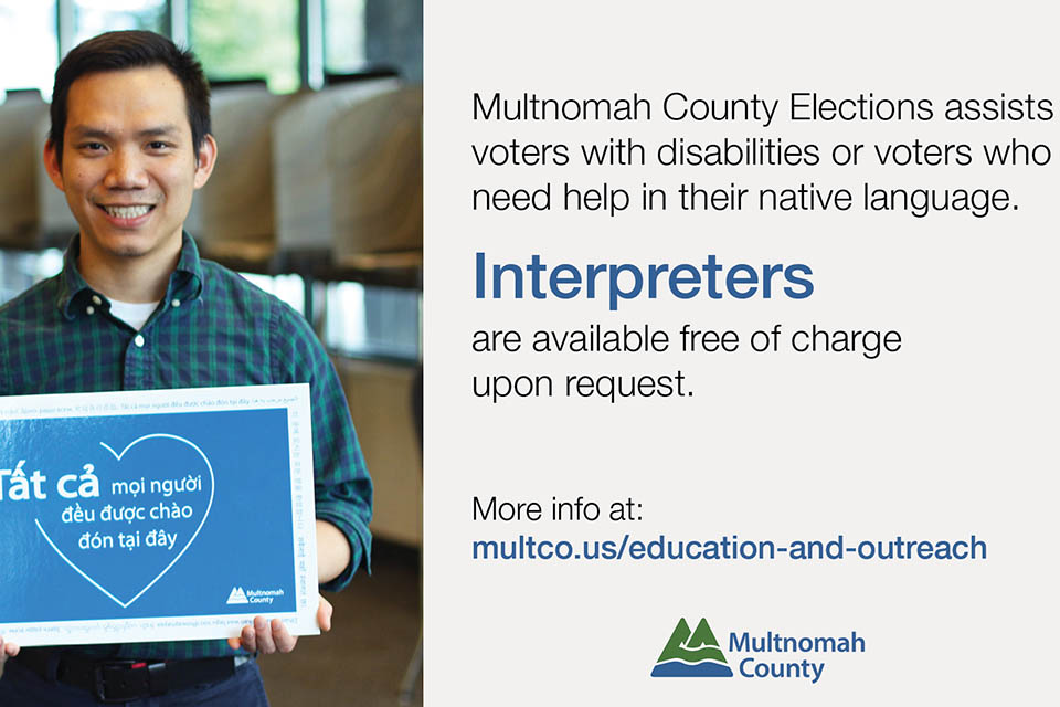 "Photo of Asian American man holding sign accompanied by black text on white background. Text reads: ""Multnomah County Elections assists voters with disabilities or voters who need help in their native language. Interpreters are available free of charge upon request. More info at: multco.us/education-and-outreach"""